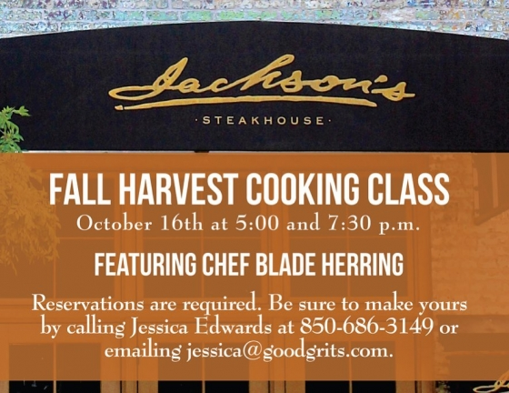 This Wednesday at Jackson's, join us for a Fall Harvest Cooking Demonstration with our Chef de Cuisine Blade Herring!  Spots are available in the 5 p.m. or 7:30 p.m. class. Call 850-686-3149 or email jessica@goodgrits.com to reserve your spot. The class is $45 per person and includes tastings of four courses, a dessert and two wine pairings. Reservations are required.